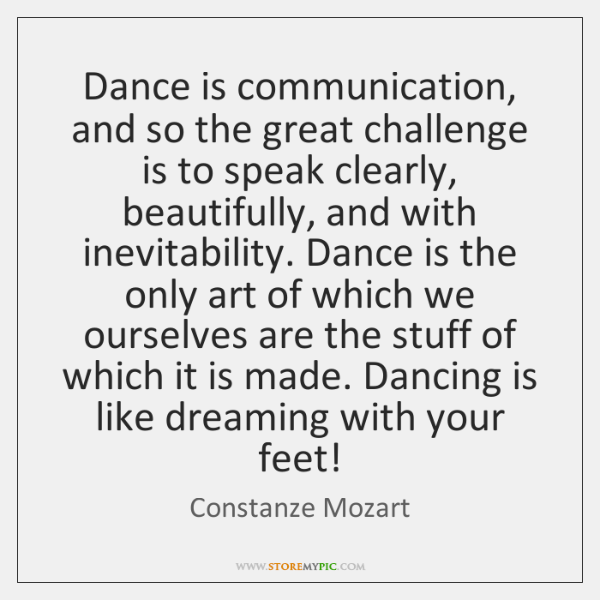 Dance is communication, and so the great challenge is to speak clearly, ...