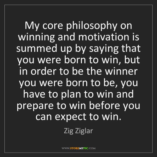 Zig Ziglar: My core philosophy on winning and motivation is summed...