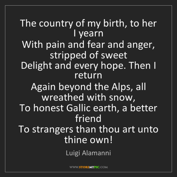 Luigi Alamanni: The country of my birth, to her I yearn   With pain and...