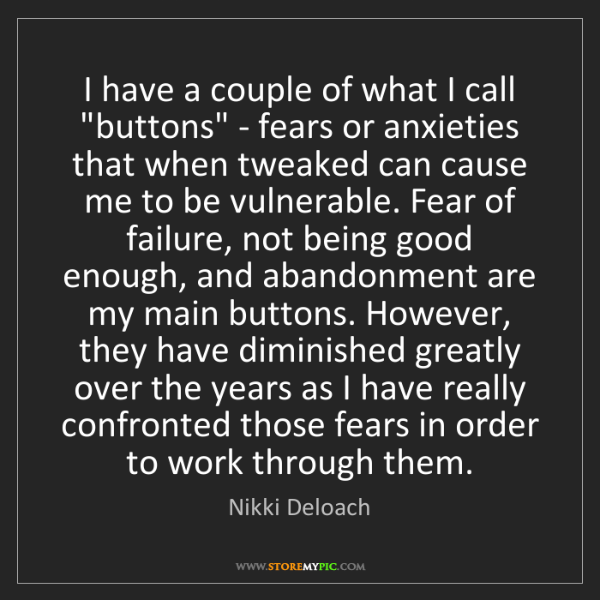 Nikki Deloach: I have a couple of what I call 'buttons' - fears or anxieties...