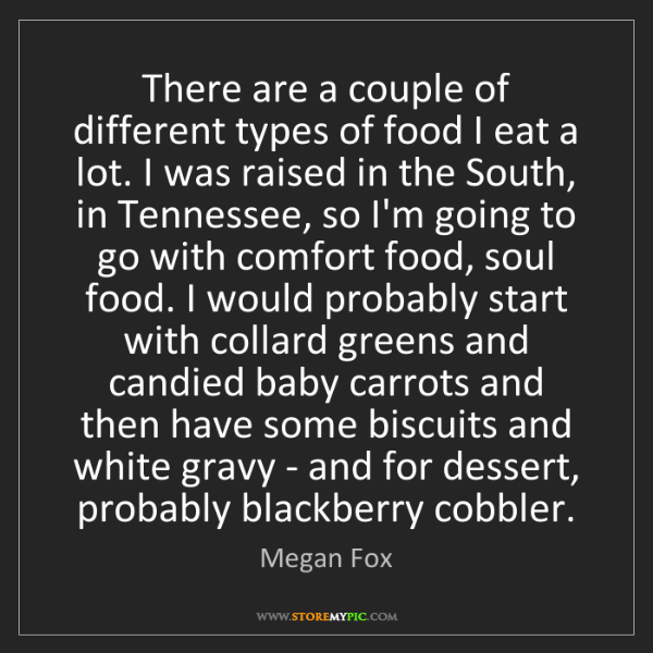 Megan Fox: There are a couple of different types of food I eat a...