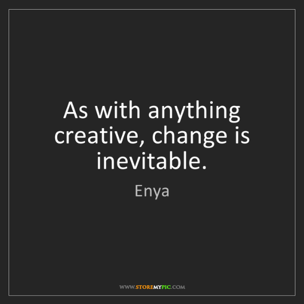 Enya: As with anything creative, change is inevitable.