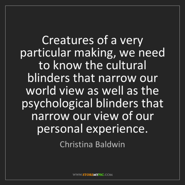 Christina Baldwin: Creatures of a very particular making, we need to know...