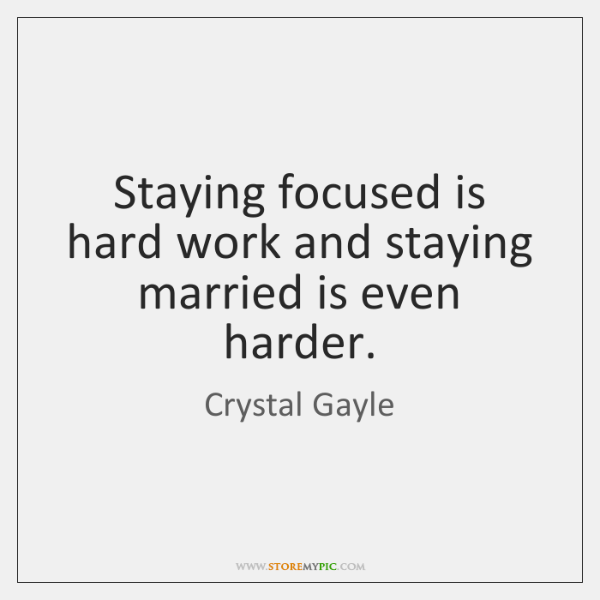 Staying Focused Is Hard Work And Staying Married Is Even Harder