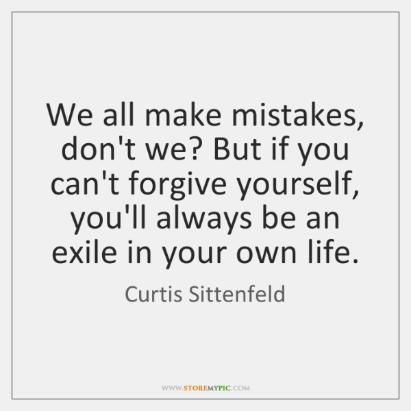 We all make mistakes, don't we? But if you can't forgive yourself, ...