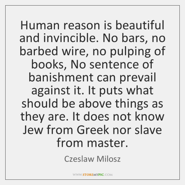 Human reason is beautiful and invincible. No bars, no barbed wire, no ...