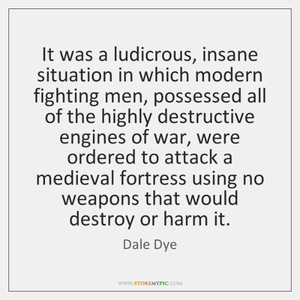 It was a ludicrous, insane situation in which modern fighting men, possessed ...