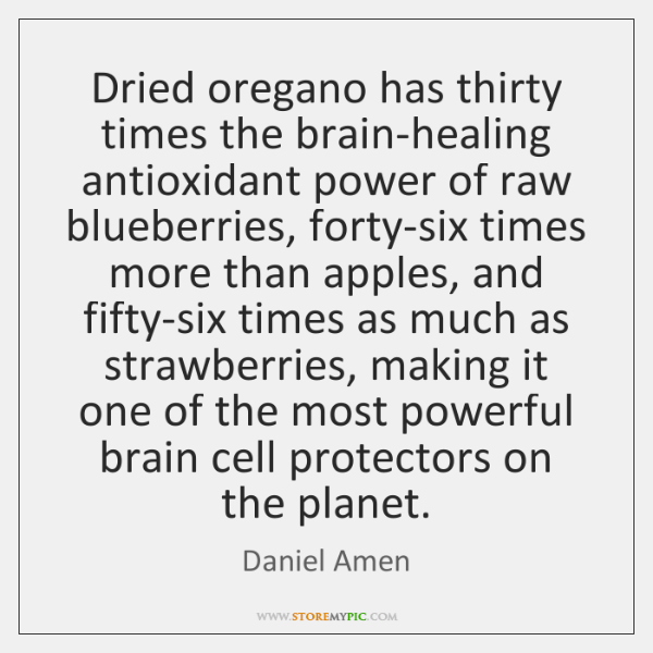 Dried oregano has thirty times the brain-healing antioxidant power of raw blueberries, ...