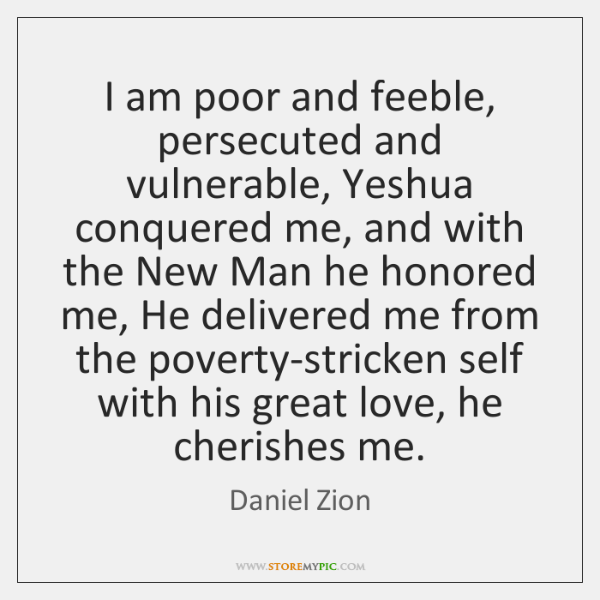I am poor and feeble, persecuted and vulnerable, Yeshua conquered me, and ...