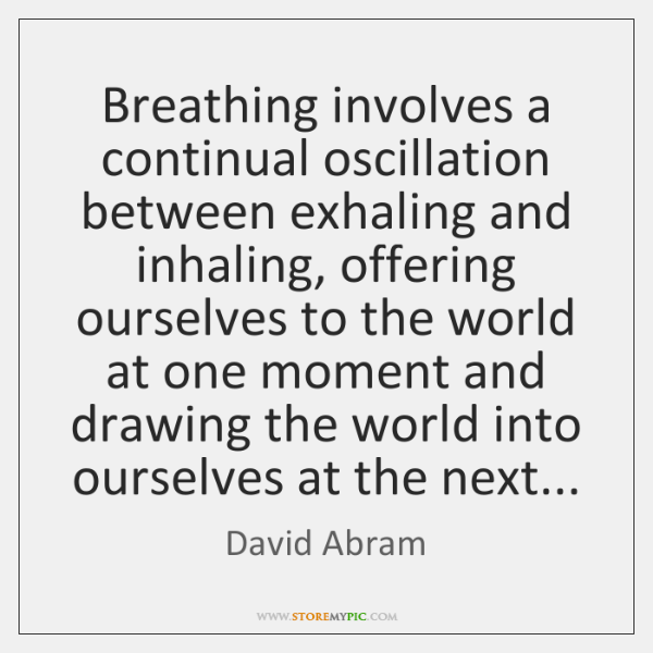 Breathing involves a continual oscillation between exhaling and inhaling, offering ourselves to ...
