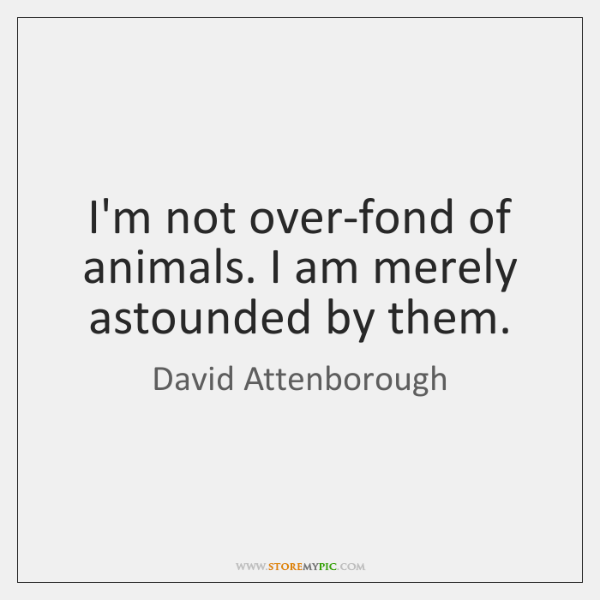 I'm not over-fond of animals. I am merely astounded by them.