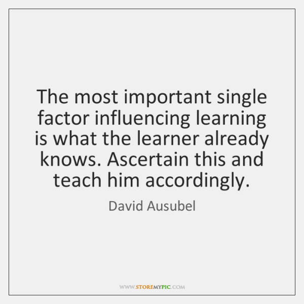 The most important single factor influencing learning is what the learner already ...