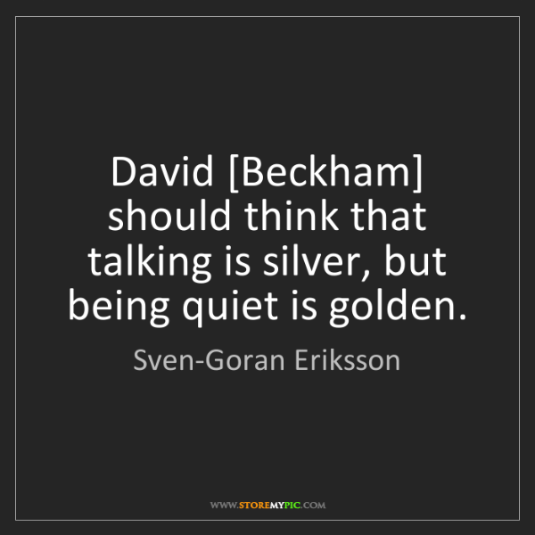 Sven-Goran Eriksson: David [Beckham] should think that talking is silver,...
