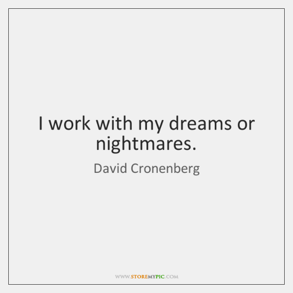 I work with my dreams or nightmares.