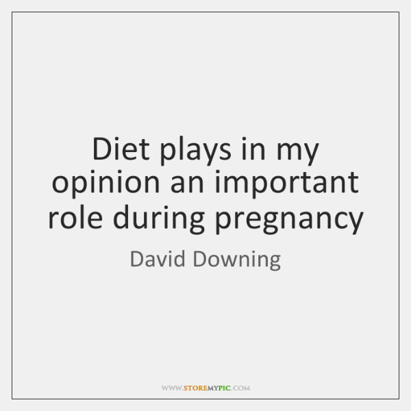 Diet plays in my opinion an important role during pregnancy