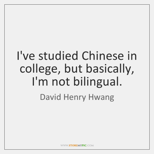I've studied Chinese in college, but basically, I'm not bilingual.