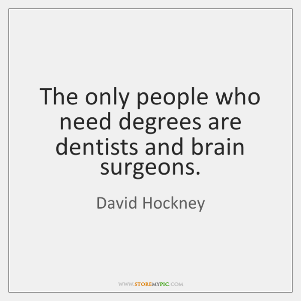 The only people who need degrees are dentists and brain surgeons.