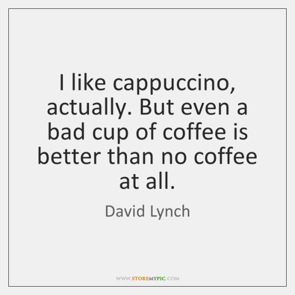 I like cappuccino, actually. But even a bad cup of coffee is ...