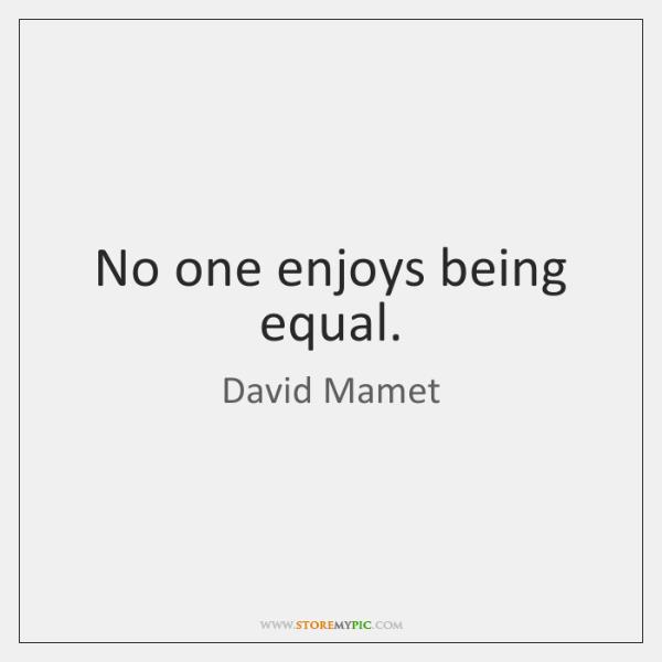 No one enjoys being equal.