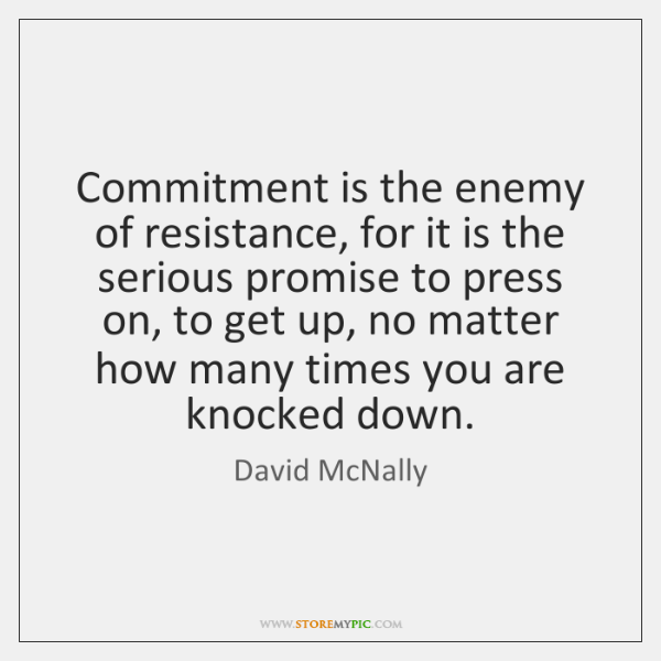 Commitment is the enemy of resistance, for it is the serious promise ...