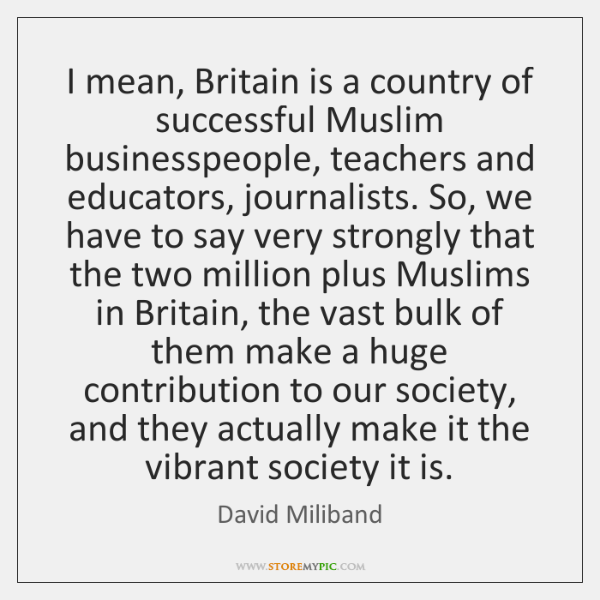 I mean, Britain is a country of successful Muslim businesspeople, teachers and ...