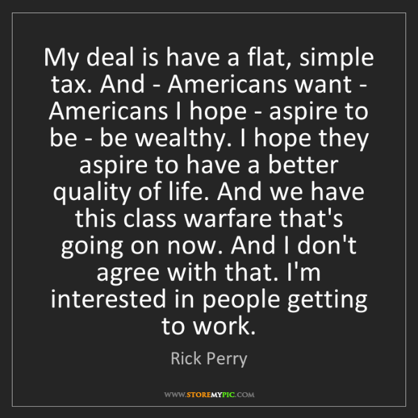 Rick Perry: My deal is have a flat, simple tax. And - Americans want...