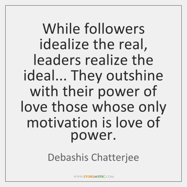 While followers idealize the real, leaders realize the ideal... They outshine with ...