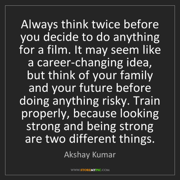 Akshay Kumar: Always think twice before you decide to do anything for...