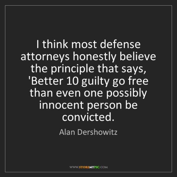 Alan Dershowitz: I think most defense attorneys honestly believe the principle...