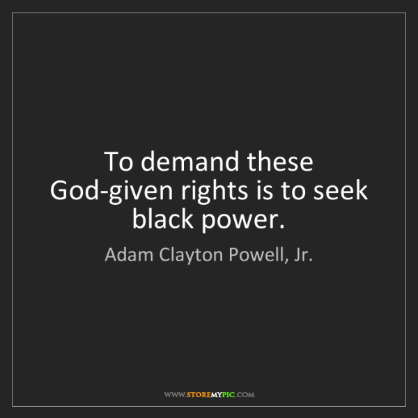 Adam Clayton Powell, Jr.: To demand these God-given rights is to seek black power.