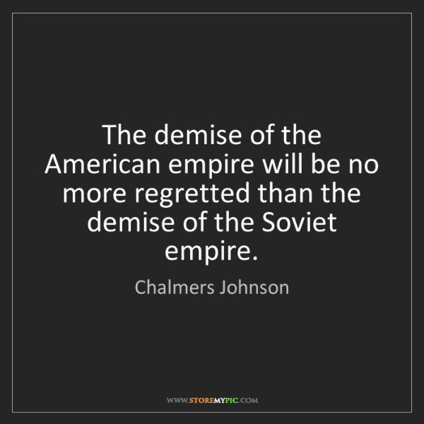 Chalmers Johnson: The demise of the American empire will be no more regretted...