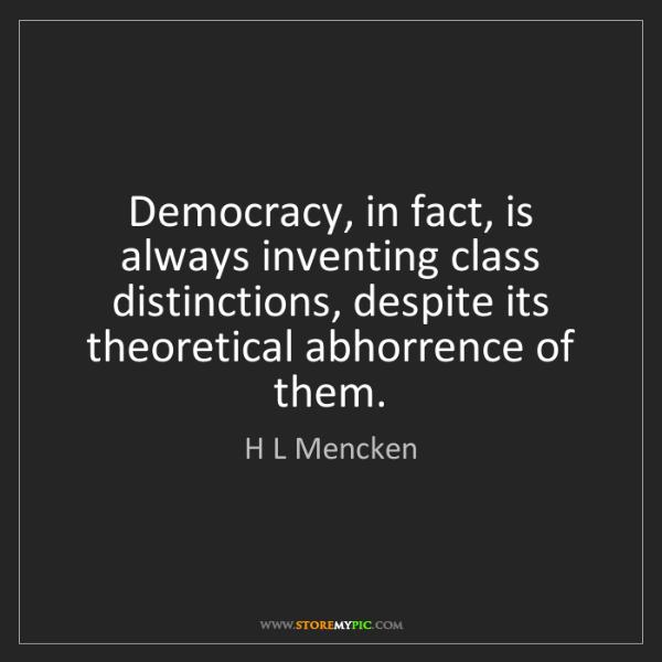 H L Mencken: Democracy, in fact, is always inventing class distinctions,...