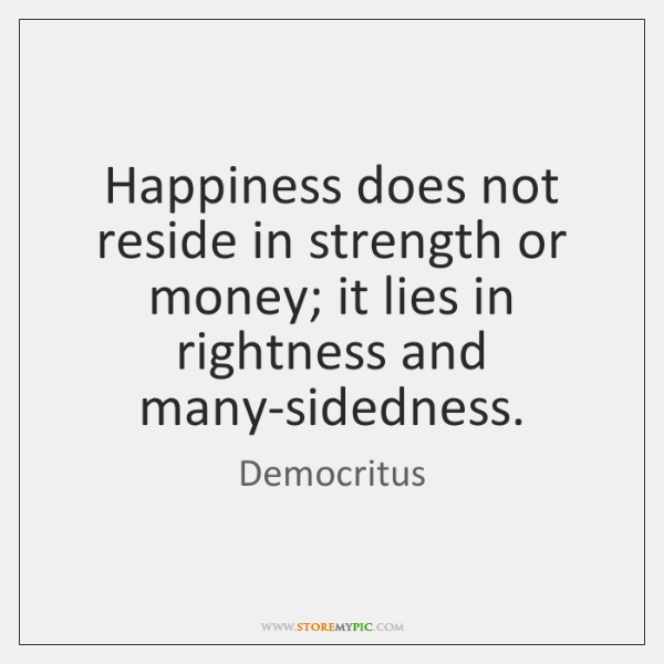 Happiness does not reside in strength or money; it lies in rightness ...
