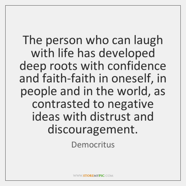 The person who can laugh with life has developed deep roots with ...