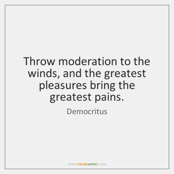 Throw moderation to the winds, and the greatest pleasures bring the greatest ...