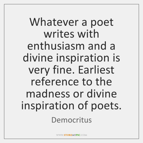 Whatever a poet writes with enthusiasm and a divine inspiration is very ...