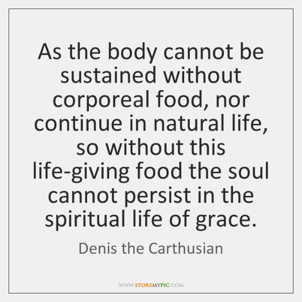 As the body cannot be sustained without corporeal food, nor continue in ...
