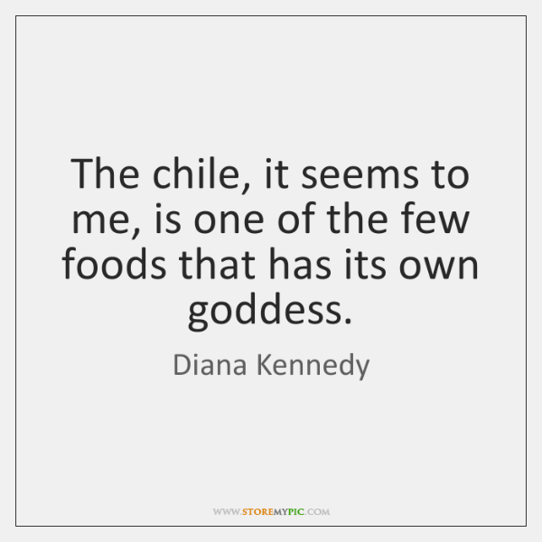 The chile, it seems to me, is one of the few foods ...