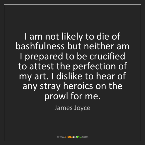 James Joyce: I am not likely to die of bashfulness but neither am...
