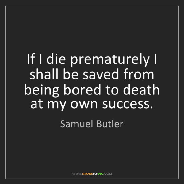 Samuel Butler: If I die prematurely I shall be saved from being bored...