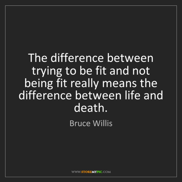 Bruce Willis: The difference between trying to be fit and not being...