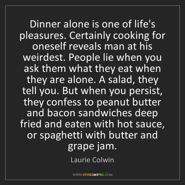 Laurie Colwin: Dinner alone is one of life's pleasures. Certainly cooking...