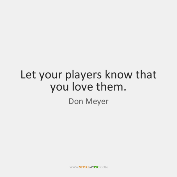 Let your players know that you love them.