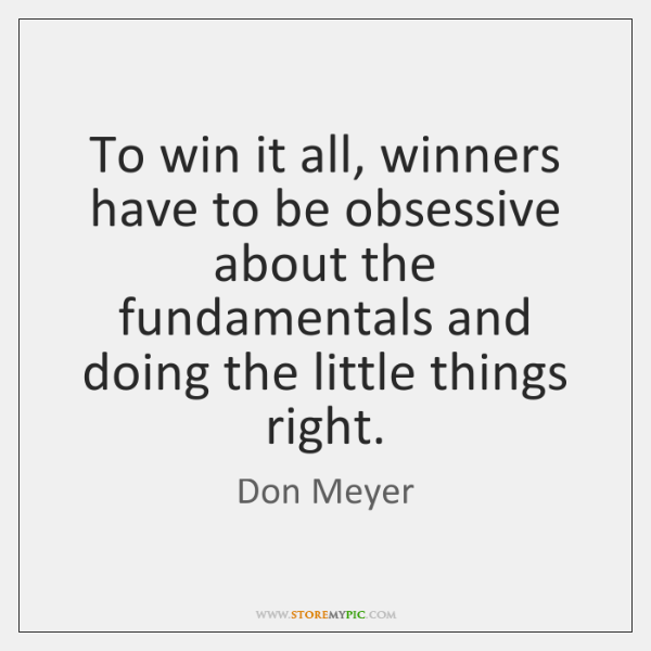 To win it all, winners have to be obsessive about the fundamentals ...
