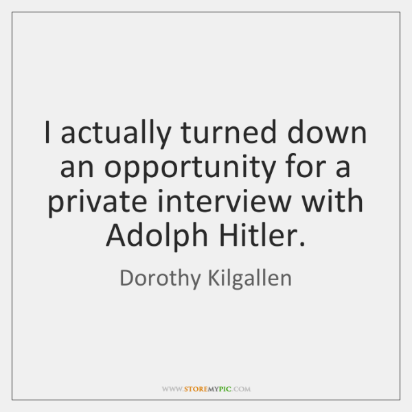 I actually turned down an opportunity for a private interview with Adolph ...