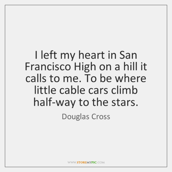 I left my heart in San Francisco High on a hill it ...