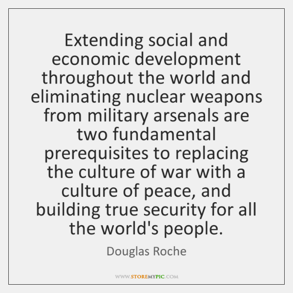 Extending social and economic development throughout the world and eliminating nuclear weapons ...