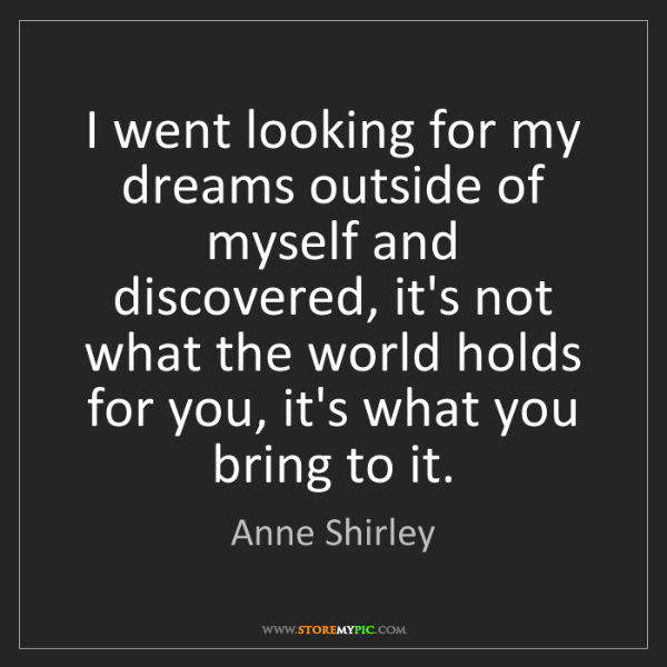 Anne Shirley: I went looking for my dreams outside of myself and discovered,...