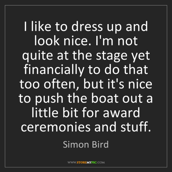 Simon Bird: I like to dress up and look nice. I'm not quite at the...