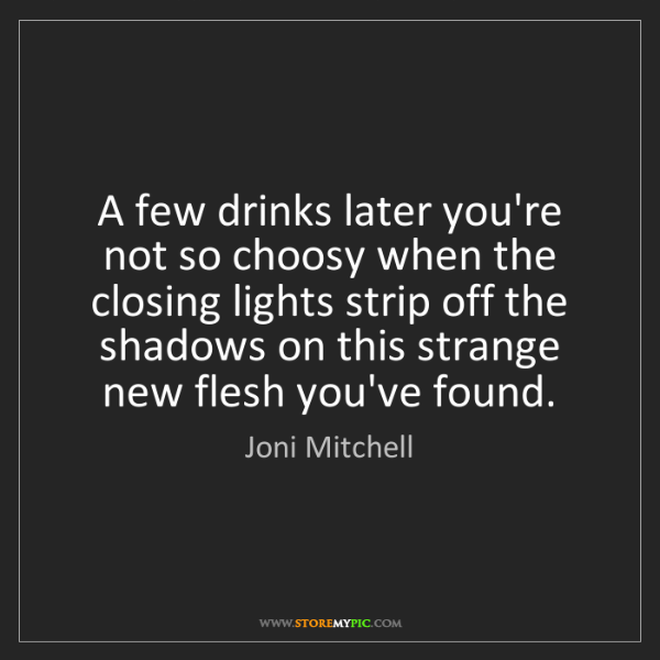Joni Mitchell: A few drinks later you're not so choosy when the closing...